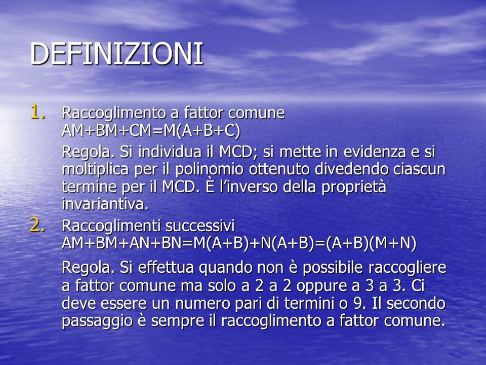 DEFINIZIONI 1. Raccoglimento a fattor comune AM+BM+CM=M(A+B+C) Regola. Si individua il MCD; si mette in evidenza e si moltiplica per il polinomio otte