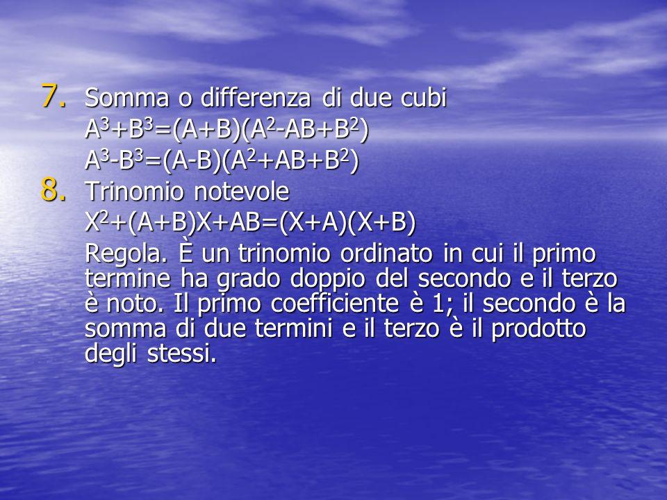 7. Somma o differenza di due cubi A 3 +B 3 =(A+B)(A 2 -AB+B 2 ) A 3 -B 3 =(A-B)(A 2 +AB+B 2 ) 8. Trinomio notevole X 2 +(A+B)X+AB=(X+A)(X+B) Regola. È
