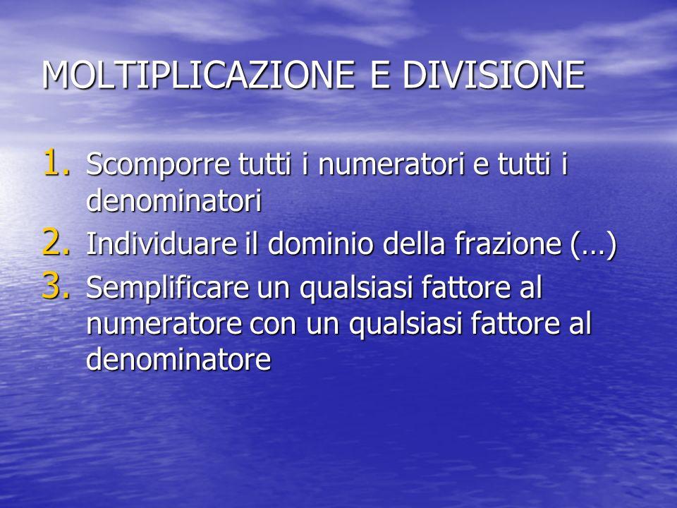 MOLTIPLICAZIONE E DIVISIONE 1. Scomporre tutti i numeratori e tutti i denominatori 2. Individuare il dominio della frazione (…) 3. Semplificare un qua