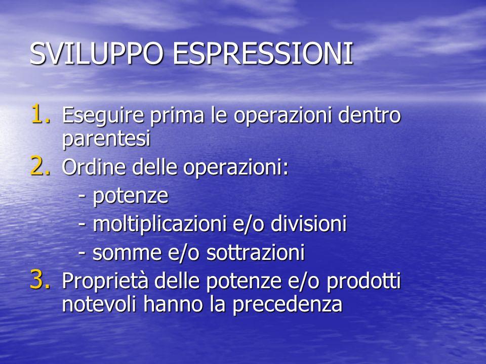 SVILUPPO ESPRESSIONI 1. Eseguire prima le operazioni dentro parentesi 2. Ordine delle operazioni: - potenze - moltiplicazioni e/o divisioni - somme e/