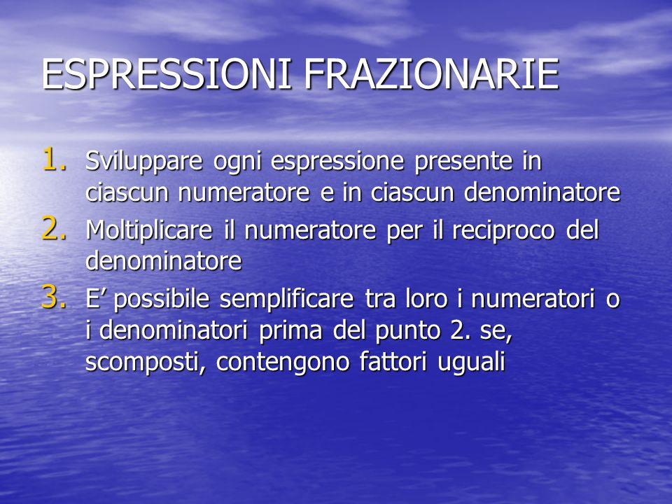 ESPRESSIONI FRAZIONARIE 1. Sviluppare ogni espressione presente in ciascun numeratore e in ciascun denominatore 2. Moltiplicare il numeratore per il r