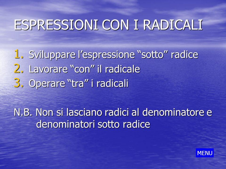 ESPRESSIONI CON I RADICALI 1. Sviluppare lespressione sotto radice 2. Lavorare con il radicale 3. Operare tra i radicali N.B. Non si lasciano radici a
