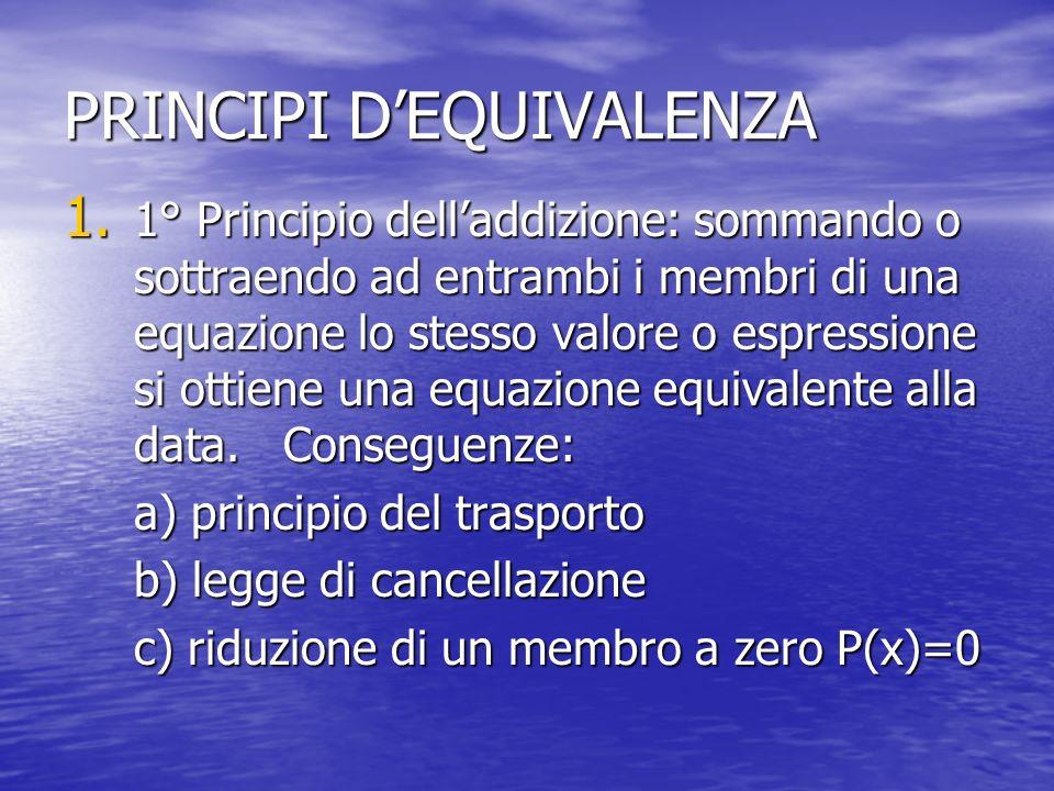 PRINCIPI DEQUIVALENZA 1. 1° Principio delladdizione: sommando o sottraendo ad entrambi i membri di una equazione lo stesso valore o espressione si ott