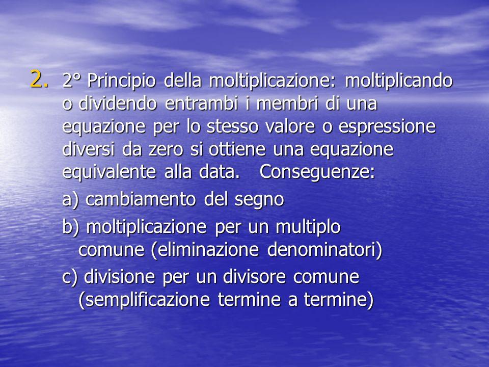 2. 2° Principio della moltiplicazione: moltiplicando o dividendo entrambi i membri di una equazione per lo stesso valore o espressione diversi da zero