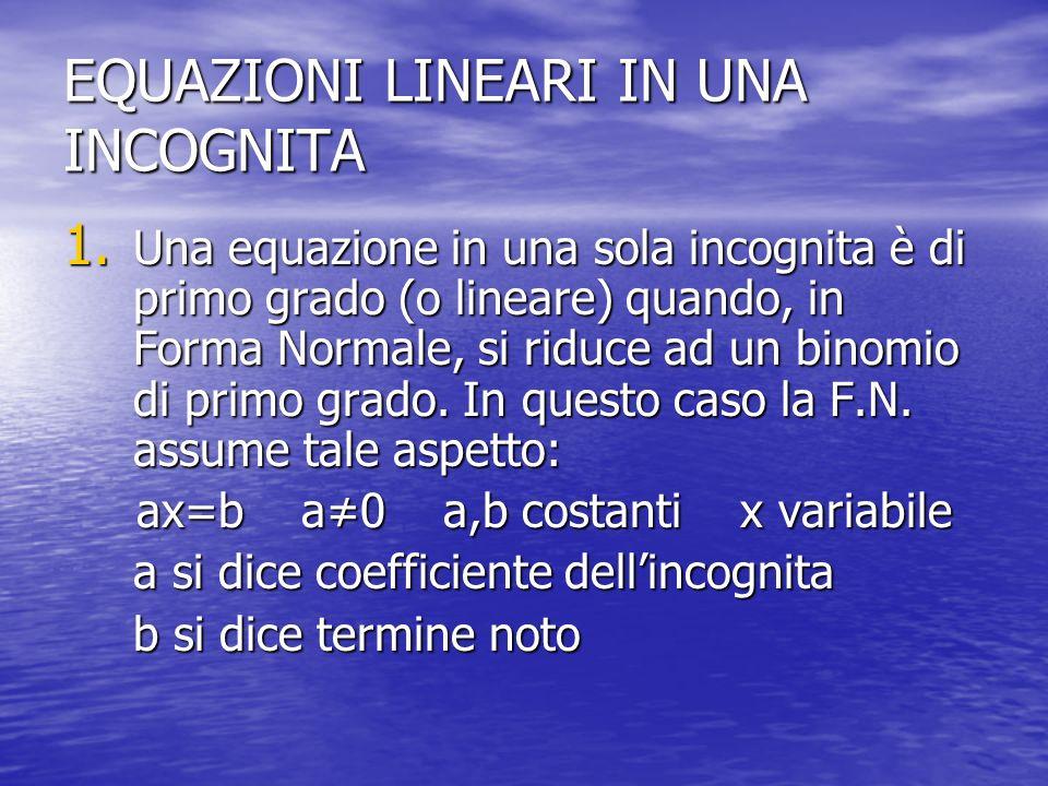 EQUAZIONI LINEARI IN UNA INCOGNITA 1. Una equazione in una sola incognita è di primo grado (o lineare) quando, in Forma Normale, si riduce ad un binom