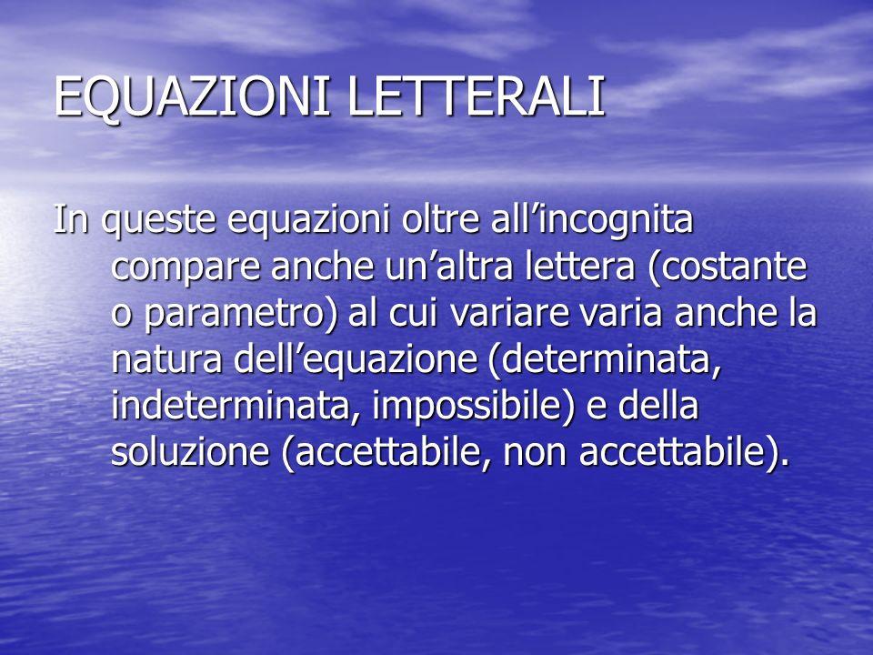 EQUAZIONI LETTERALI In queste equazioni oltre allincognita compare anche unaltra lettera (costante o parametro) al cui variare varia anche la natura d