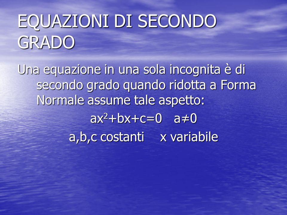 EQUAZIONI DI SECONDO GRADO Una equazione in una sola incognita è di secondo grado quando ridotta a Forma Normale assume tale aspetto: ax 2 +bx+c=0 a0 a,b,c costanti x variabile