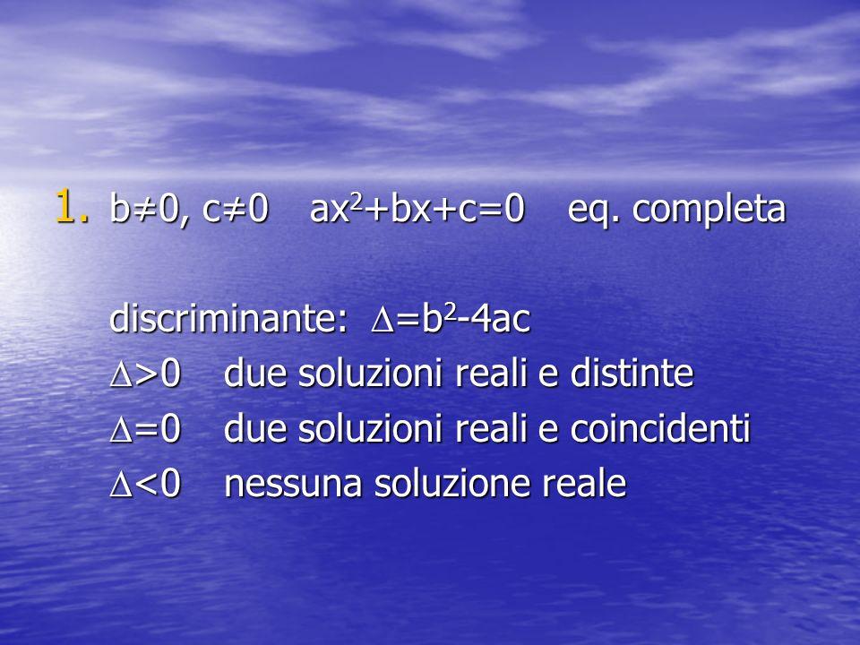 1. b0, c0 ax 2 +bx+c=0 eq. completa discriminante: =b 2 -4ac >0due soluzioni reali e distinte >0due soluzioni reali e distinte =0due soluzioni reali e