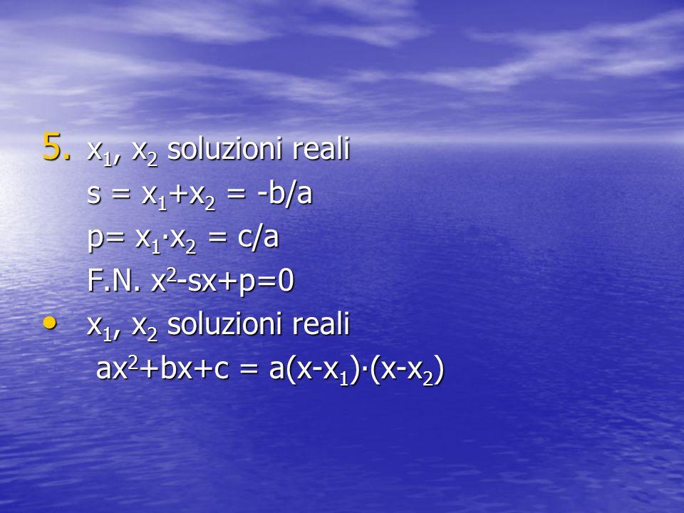 5. x 1, x 2 soluzioni reali s = x 1 +x 2 = -b/a p= x 1 x 2 = c/a F.N. x 2 -sx+p=0 x 1, x 2 soluzioni reali x 1, x 2 soluzioni reali ax 2 +bx+c = a(x-x