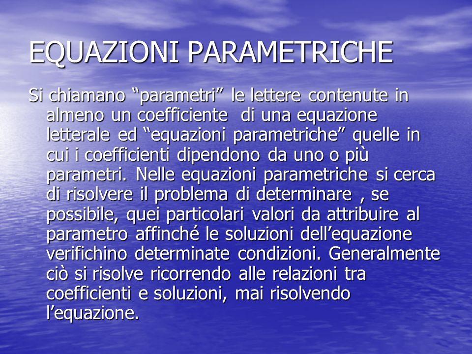 EQUAZIONI PARAMETRICHE Si chiamano parametri le lettere contenute in almeno un coefficiente di una equazione letterale ed equazioni parametriche quelle in cui i coefficienti dipendono da uno o più parametri.