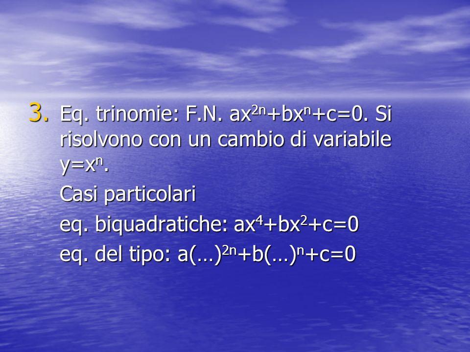 3. Eq. trinomie: F.N. ax 2n +bx n +c=0. Si risolvono con un cambio di variabile y=x n. Casi particolari eq. biquadratiche: ax 4 +bx 2 +c=0 eq. del tip