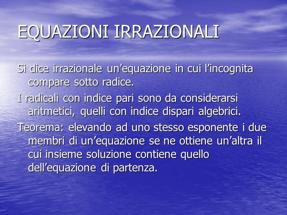 EQUAZIONI IRRAZIONALI Si dice irrazionale unequazione in cui lincognita compare sotto radice. I radicali con indice pari sono da considerarsi aritmeti