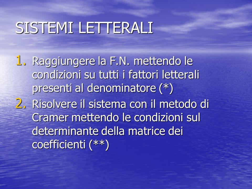 SISTEMI LETTERALI 1. Raggiungere la F.N. mettendo le condizioni su tutti i fattori letterali presenti al denominatore (*) 2. Risolvere il sistema con