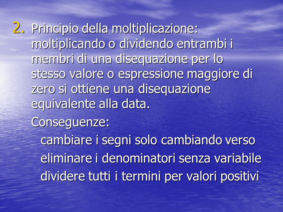 2. Principio della moltiplicazione: moltiplicando o dividendo entrambi i membri di una disequazione per lo stesso valore o espressione maggiore di zer