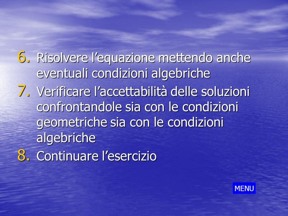 6. Risolvere lequazione mettendo anche eventuali condizioni algebriche 7. Verificare laccettabilità delle soluzioni confrontandole sia con le condizio