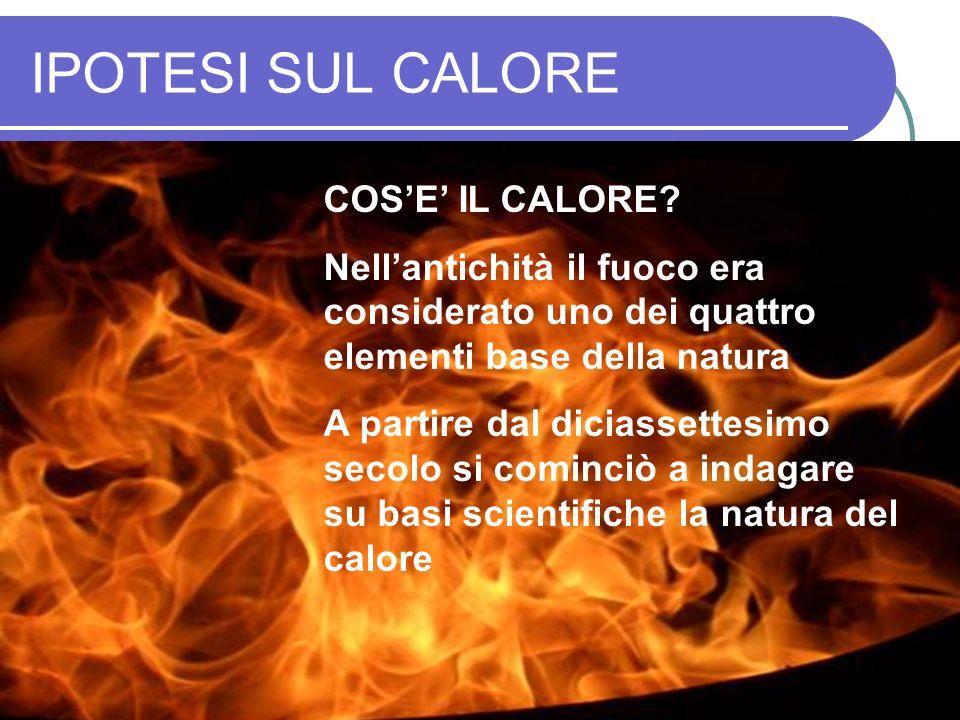 IL CALORE COME FLUIDO Nellipotesi del FLUIDO CALORICO il passaggio di calore da un corpo caldo ad uno freddo è spiegato come il livellamento di un fluido in due vasi comunicanti: la temperatura gioca lo stesso ruolo del livello