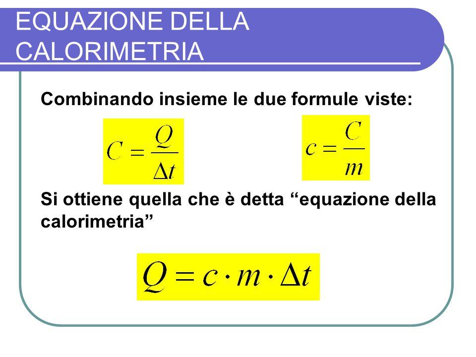 EQUAZIONE DELLA CALORIMETRIA Combinando insieme le due formule viste: Si ottiene quella che è detta equazione della calorimetria