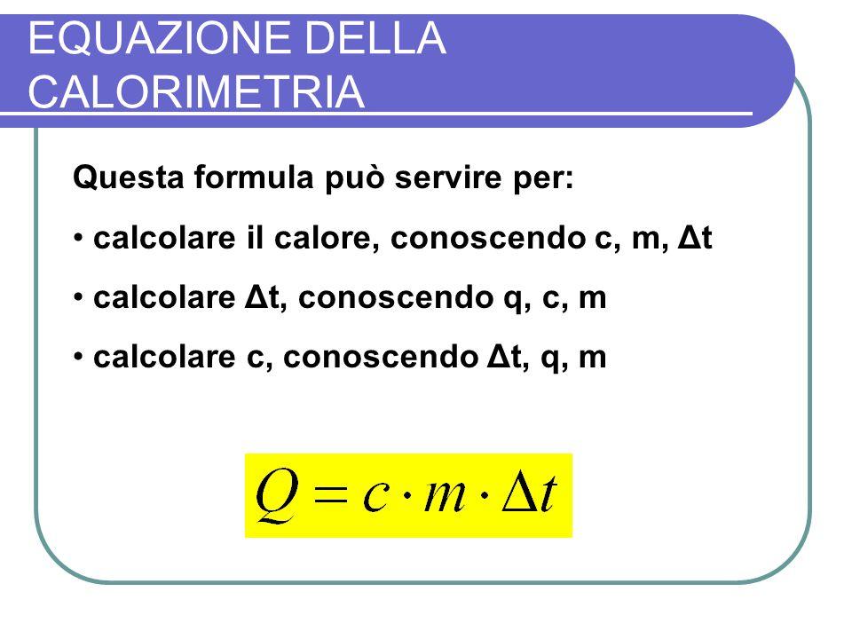 EQUAZIONE DELLA CALORIMETRIA Questa formula può servire per: calcolare il calore, conoscendo c, m, Δt calcolare Δt, conoscendo q, c, m calcolare c, conoscendo Δt, q, m