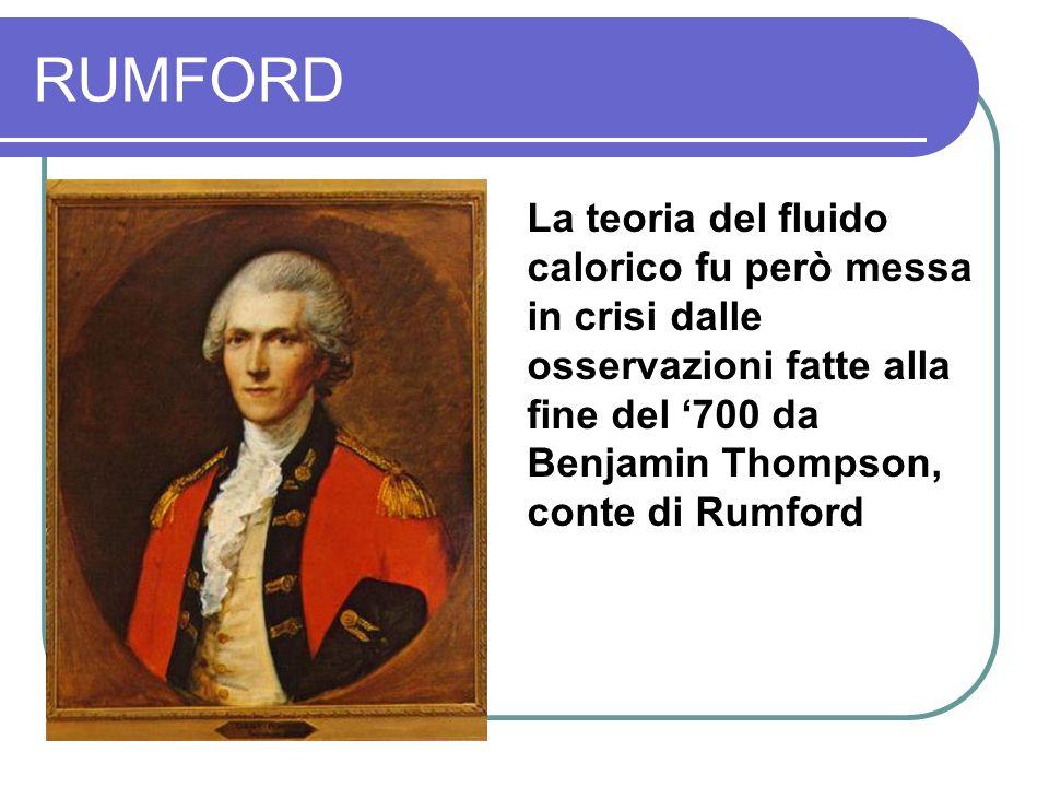 RUMFORD La teoria del fluido calorico fu però messa in crisi dalle osservazioni fatte alla fine del 700 da Benjamin Thompson, conte di Rumford