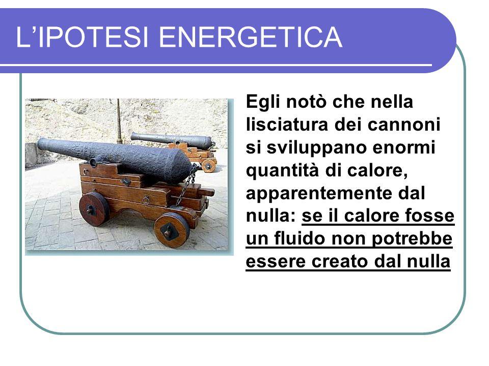 LIPOTESI ENERGETICA Egli notò che nella lisciatura dei cannoni si sviluppano enormi quantità di calore, apparentemente dal nulla: se il calore fosse un fluido non potrebbe essere creato dal nulla