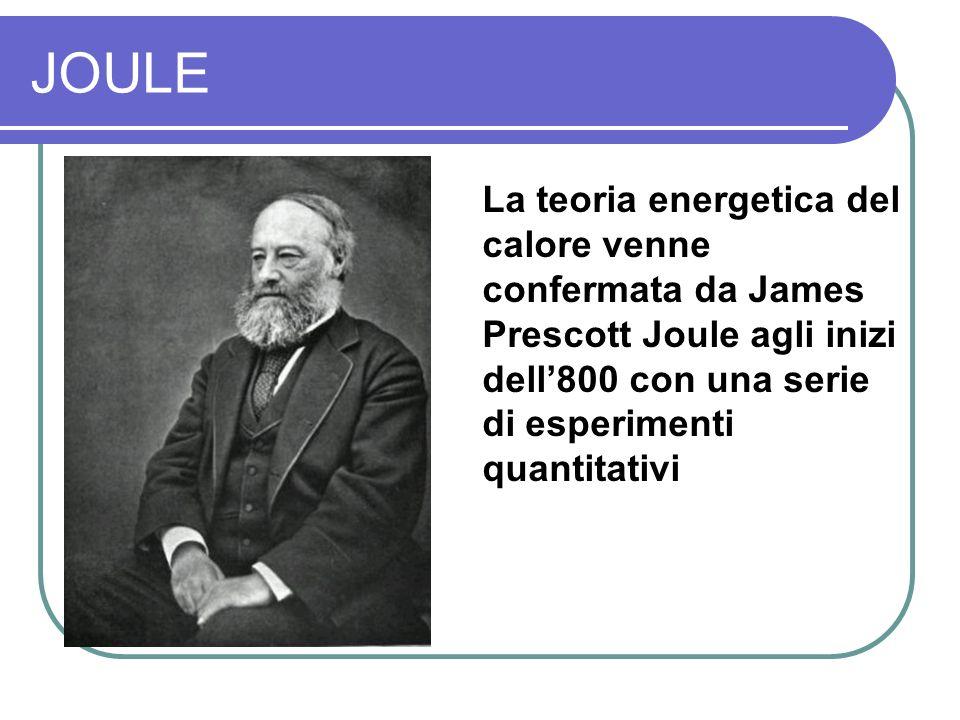 JOULE La teoria energetica del calore venne confermata da James Prescott Joule agli inizi dell800 con una serie di esperimenti quantitativi
