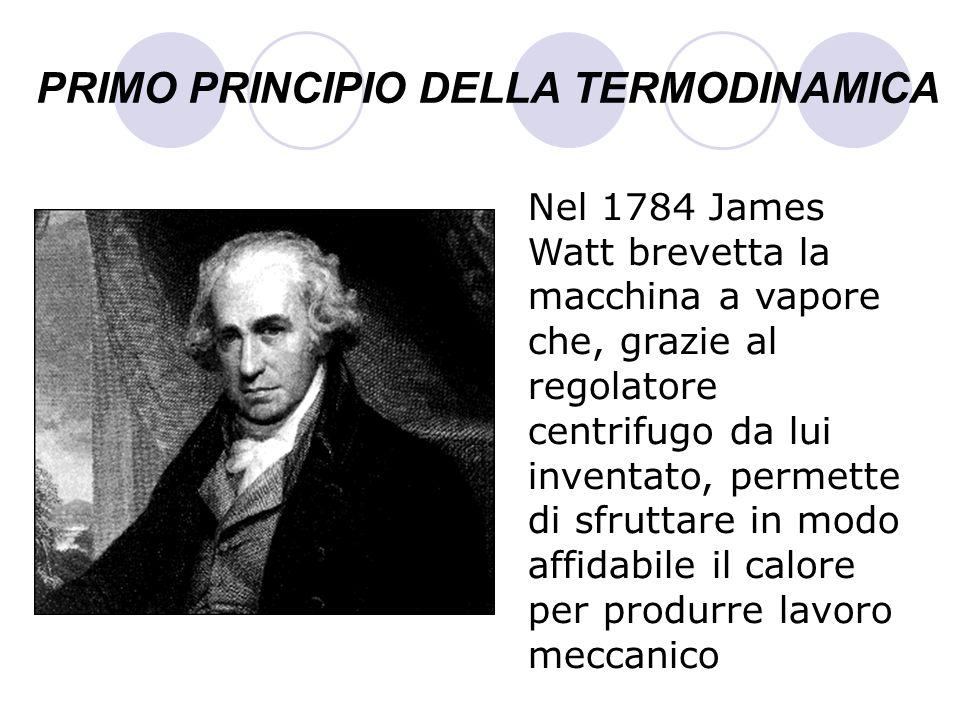PRIMO PRINCIPIO DELLA TERMODINAMICA Nel 1784 James Watt brevetta la macchina a vapore che, grazie al regolatore centrifugo da lui inventato, permette