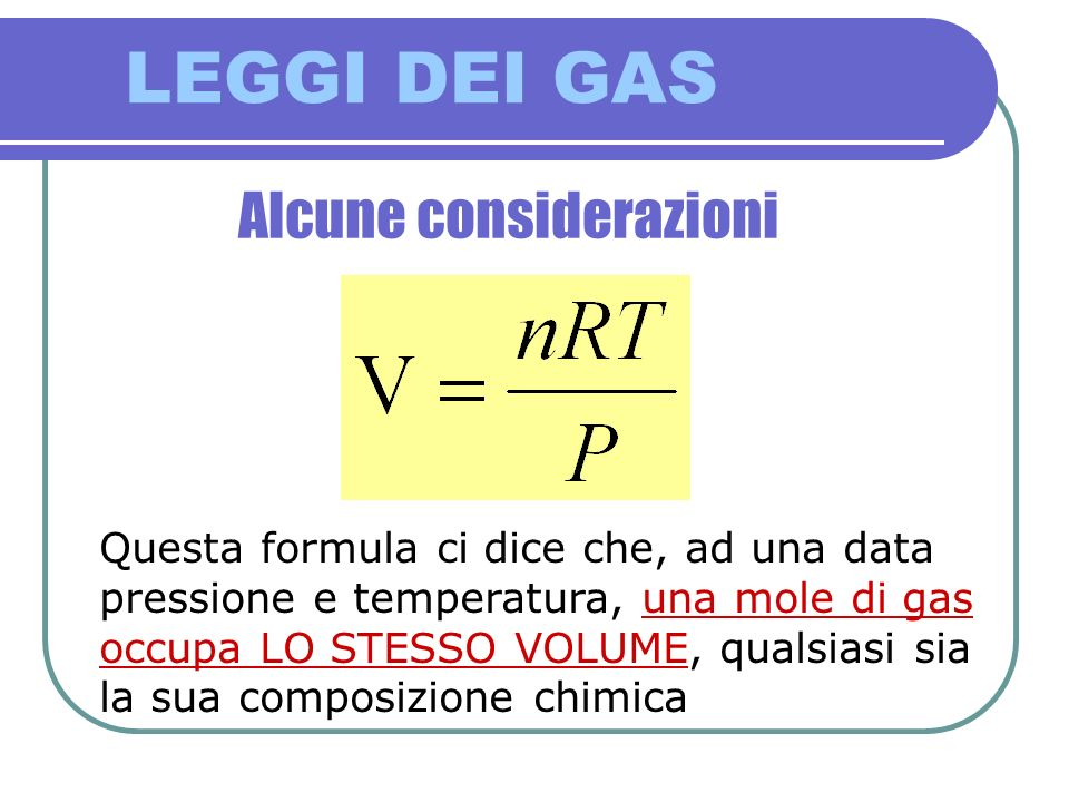 LEGGI DEI GAS Alcune considerazioni Questa formula ci dice che, ad una data pressione e temperatura, una mole di gas occupa LO STESSO VOLUME, qualsias