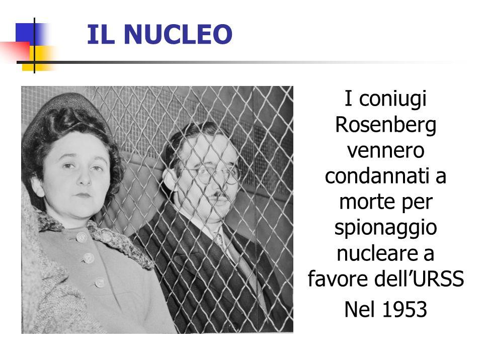 IL NUCLEO I coniugi Rosenberg vennero condannati a morte per spionaggio nucleare a favore dellURSS Nel 1953