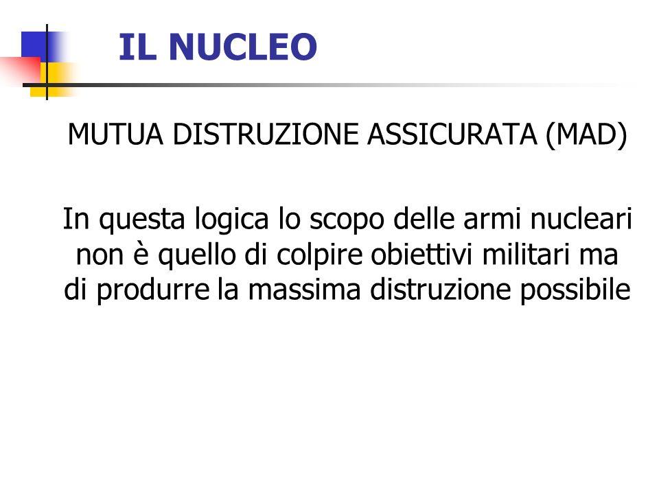 IL NUCLEO MUTUA DISTRUZIONE ASSICURATA (MAD) In questa logica lo scopo delle armi nucleari non è quello di colpire obiettivi militari ma di produrre l
