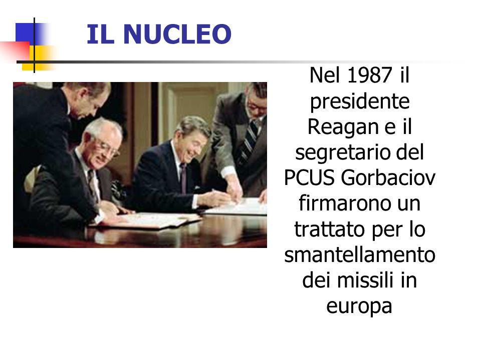 IL NUCLEO Nel 1987 il presidente Reagan e il segretario del PCUS Gorbaciov firmarono un trattato per lo smantellamento dei missili in europa