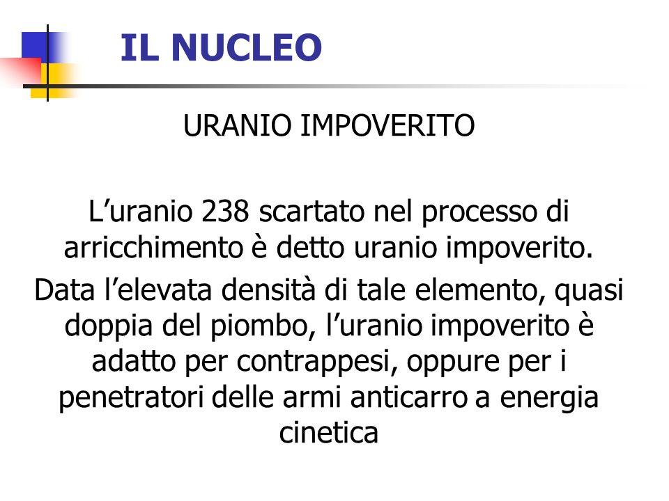 IL NUCLEO URANIO IMPOVERITO Luranio 238 scartato nel processo di arricchimento è detto uranio impoverito. Data lelevata densità di tale elemento, quas