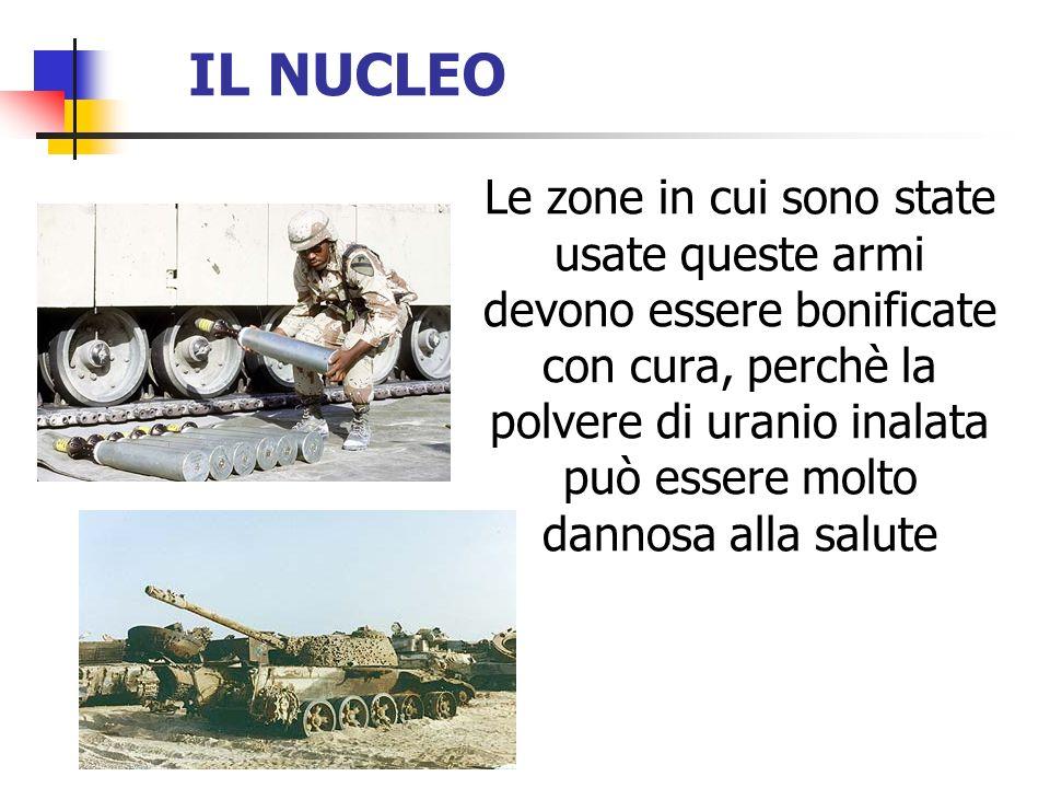 IL NUCLEO Le zone in cui sono state usate queste armi devono essere bonificate con cura, perchè la polvere di uranio inalata può essere molto dannosa
