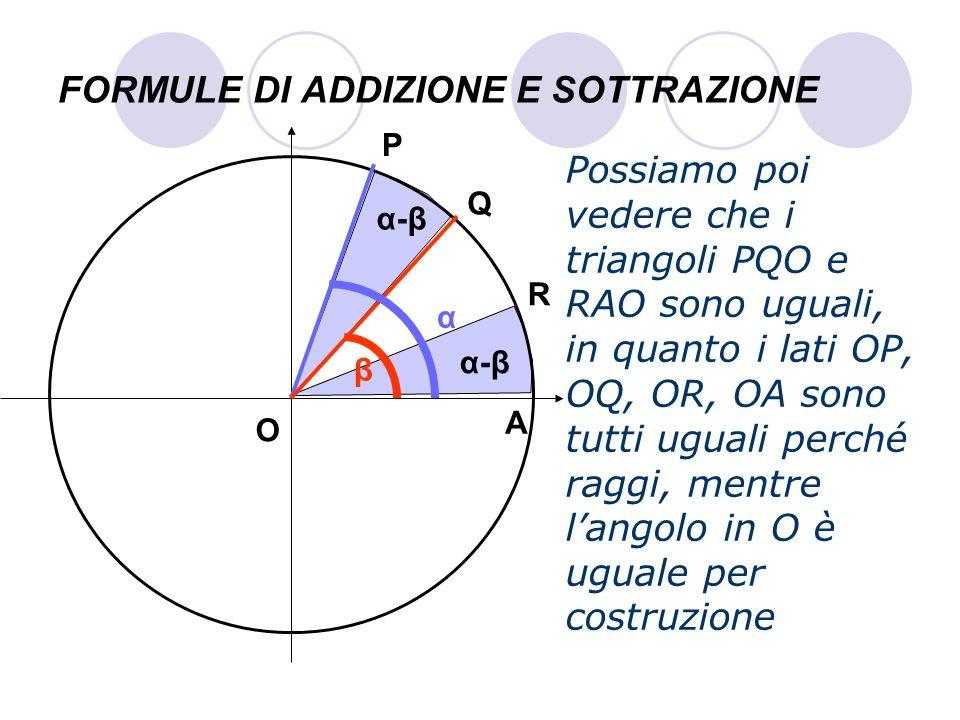 FORMULE DI ADDIZIONE E SOTTRAZIONE Possiamo poi vedere che i triangoli PQO e RAO sono uguali, in quanto i lati OP, OQ, OR, OA sono tutti uguali perché