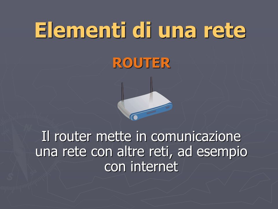 Elementi di una rete ROUTER Il router mette in comunicazione una rete con altre reti, ad esempio con internet