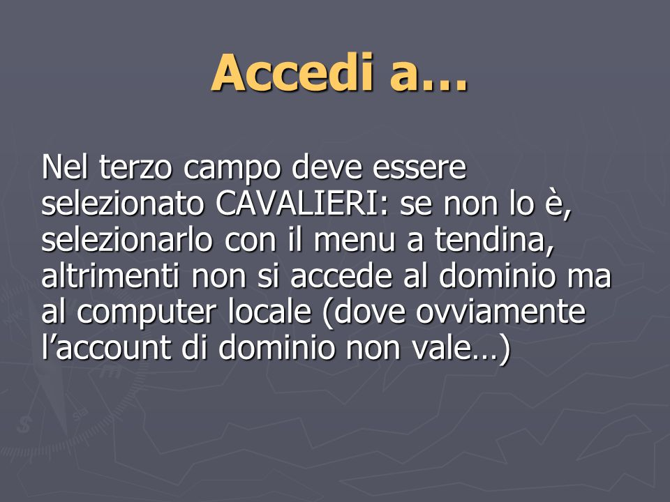 Accedi a… Nel terzo campo deve essere selezionato CAVALIERI: se non lo è, selezionarlo con il menu a tendina, altrimenti non si accede al dominio ma al computer locale (dove ovviamente laccount di dominio non vale…)