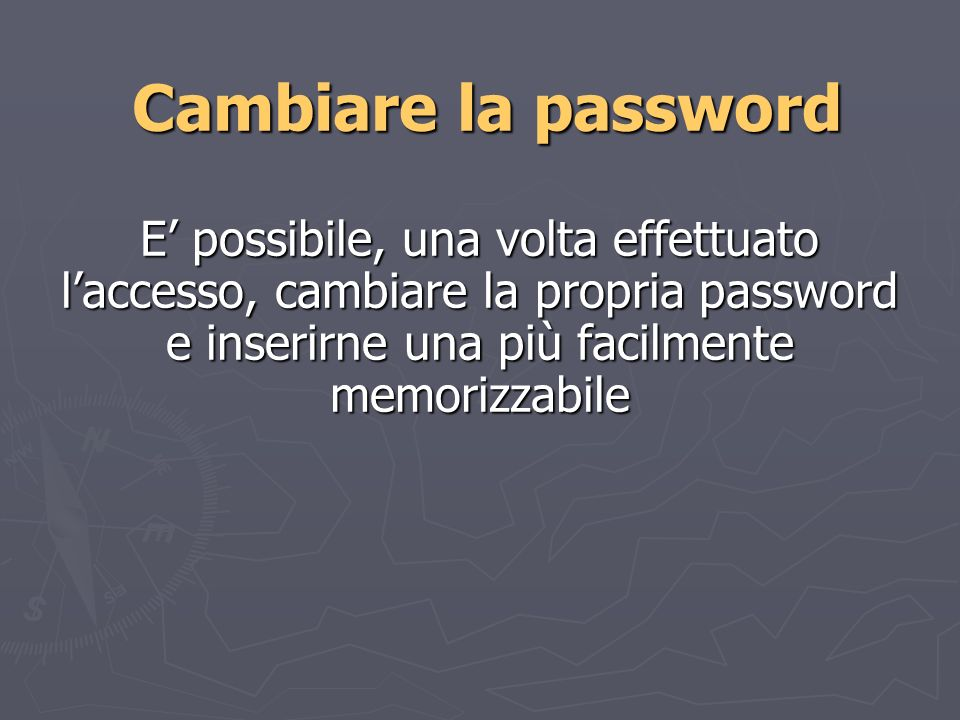 Cambiare la password E possibile, una volta effettuato laccesso, cambiare la propria password e inserirne una più facilmente memorizzabile