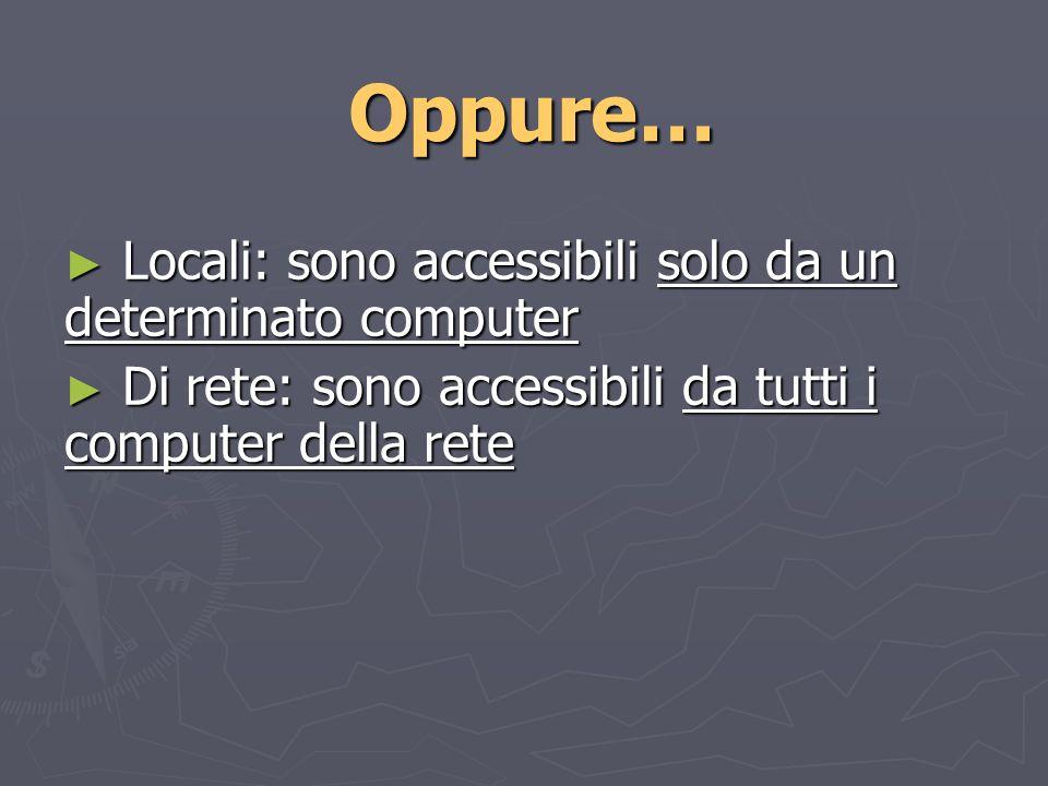 Oppure… Locali: sono accessibili solo da un determinato computer Locali: sono accessibili solo da un determinato computer Di rete: sono accessibili da tutti i computer della rete Di rete: sono accessibili da tutti i computer della rete