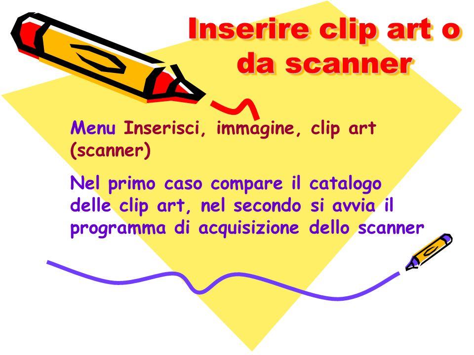 Inserire clip art o da scanner Menu Inserisci, immagine, clip art (scanner) Nel primo caso compare il catalogo delle clip art, nel secondo si avvia il