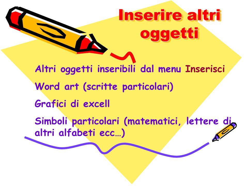 Inserire altri oggetti Altri oggetti inseribili dal menu Inserisci Word art (scritte particolari) Grafici di excell Simboli particolari (matematici, l