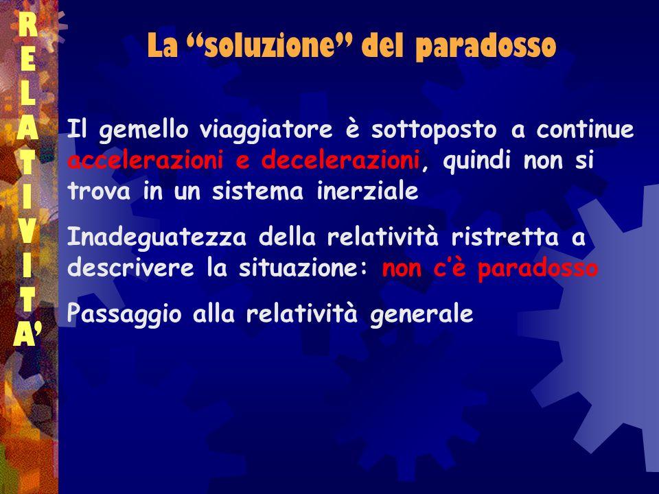 RELATIVITARELATIVITA La soluzione del paradosso Il gemello viaggiatore è sottoposto a continue accelerazioni e decelerazioni, quindi non si trova in u
