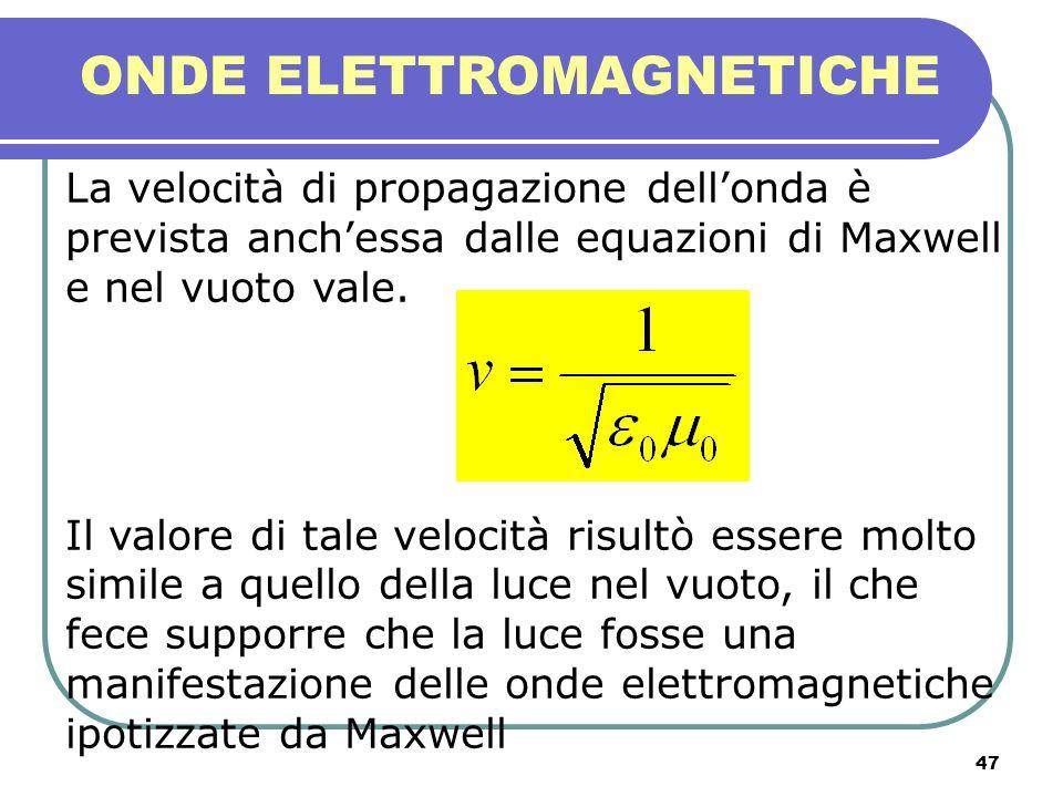 47 ONDE ELETTROMAGNETICHE La velocità di propagazione dellonda è prevista anchessa dalle equazioni di Maxwell e nel vuoto vale. Il valore di tale velo