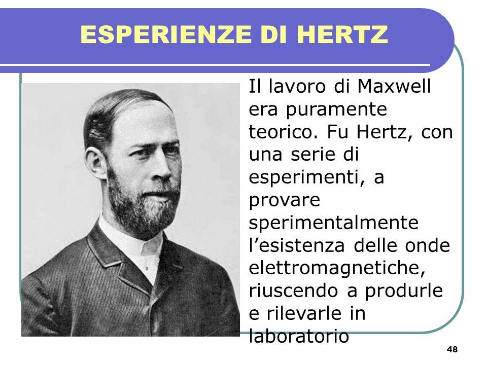 48 ESPERIENZE DI HERTZ Il lavoro di Maxwell era puramente teorico. Fu Hertz, con una serie di esperimenti, a provare sperimentalmente lesistenza delle