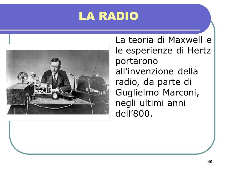 49 LA RADIO La teoria di Maxwell e le esperienze di Hertz portarono allinvenzione della radio, da parte di Guglielmo Marconi, negli ultimi anni dell80
