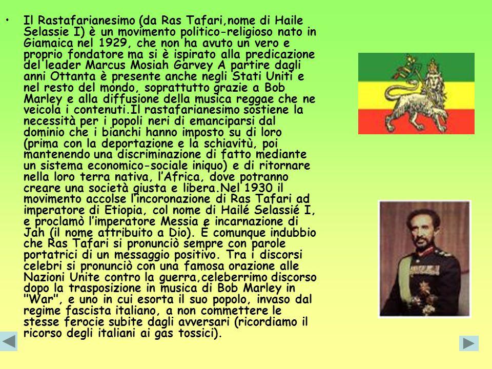 Il Rastafarianesimo (da Ras Tafari,nome di Haile Selassie I) è un movimento politico-religioso nato in Giamaica nel 1929, che non ha avuto un vero e p