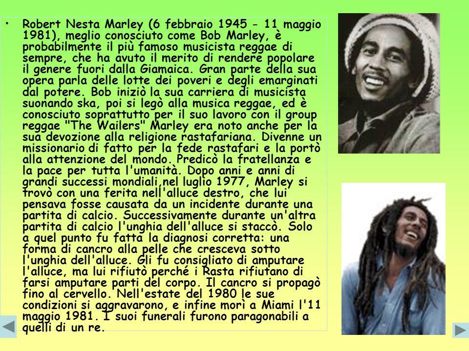 Robert Nesta Marley (6 febbraio 1945 - 11 maggio 1981), meglio conosciuto come Bob Marley, è probabilmente il più famoso musicista reggae di sempre, c