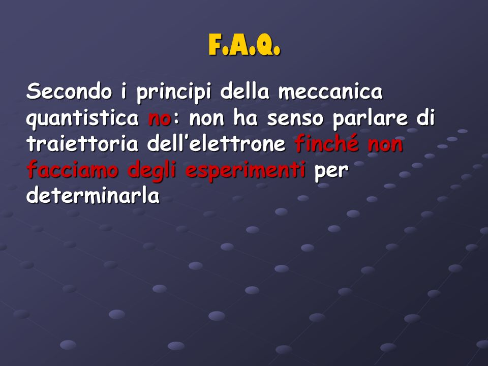F.A.Q. Secondo i principi della meccanica quantistica no: non ha senso parlare di traiettoria dellelettrone finché non facciamo degli esperimenti per