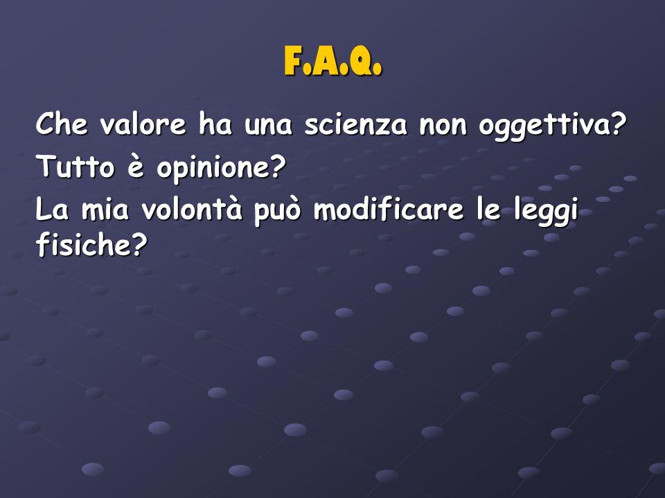 F.A.Q. Che valore ha una scienza non oggettiva? Tutto è opinione? La mia volontà può modificare le leggi fisiche?