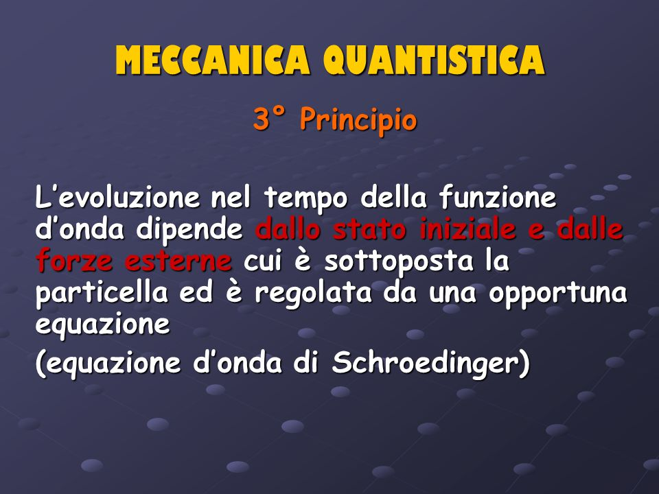 MECCANICA QUANTISTICA 3° Principio Levoluzione nel tempo della funzione donda dipende dallo stato iniziale e dalle forze esterne cui è sottoposta la p