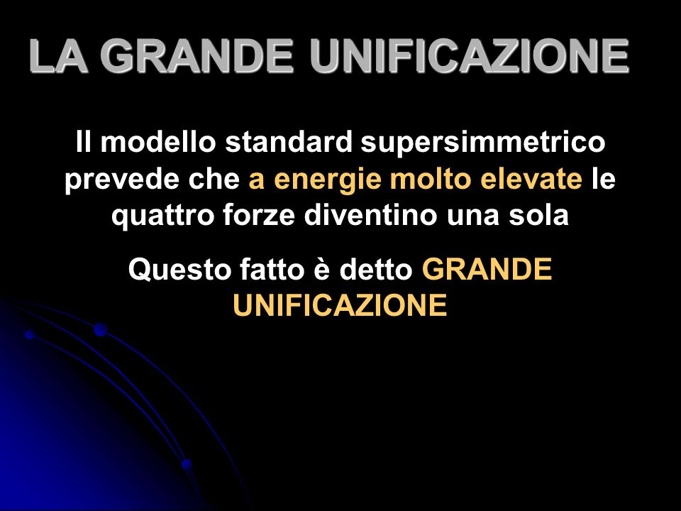Il modello standard supersimmetrico prevede che a energie molto elevate le quattro forze diventino una sola Questo fatto è detto GRANDE UNIFICAZIONE LA GRANDE UNIFICAZIONE