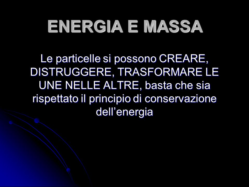 ENERGIA E MASSA Le particelle si possono CREARE, DISTRUGGERE, TRASFORMARE LE UNE NELLE ALTRE, basta che sia rispettato il principio di conservazione d